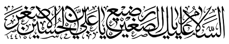 السلام علی یا رضیع الصغیر یا علی بن الحسین الاصغر